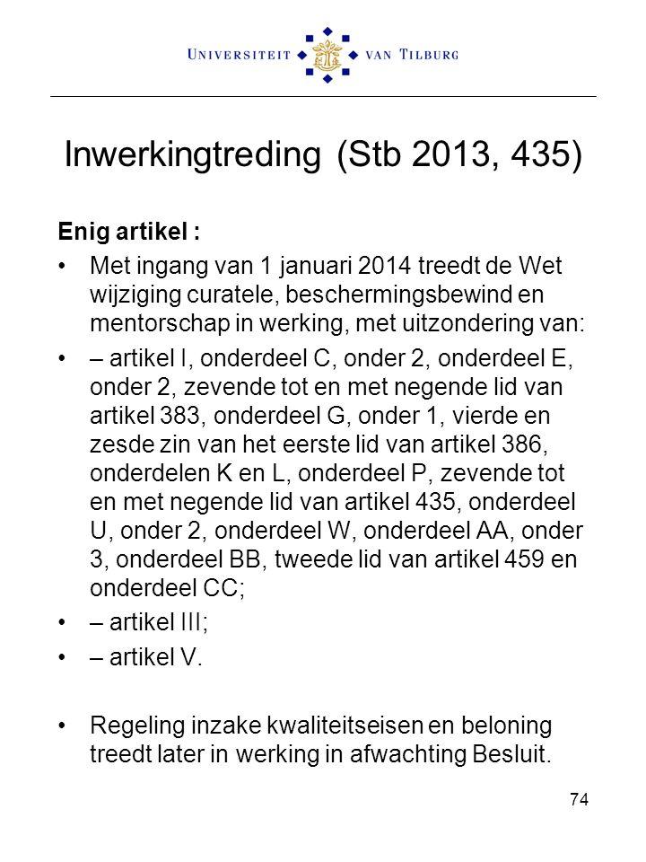 Inwerkingtreding (Stb 2013, 435) Enig artikel : Met ingang van 1 januari 2014 treedt de Wet wijziging curatele, beschermingsbewind en mentorschap in werking, met uitzondering van: – artikel I, onderdeel C, onder 2, onderdeel E, onder 2, zevende tot en met negende lid van artikel 383, onderdeel G, onder 1, vierde en zesde zin van het eerste lid van artikel 386, onderdelen K en L, onderdeel P, zevende tot en met negende lid van artikel 435, onderdeel U, onder 2, onderdeel W, onderdeel AA, onder 3, onderdeel BB, tweede lid van artikel 459 en onderdeel CC; – artikel III; – artikel V.