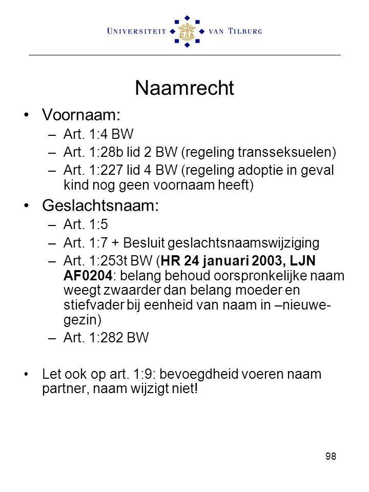 98 Naamrecht Voornaam: –Art. 1:4 BW –Art. 1:28b lid 2 BW (regeling transseksuelen) –Art. 1:227 lid 4 BW (regeling adoptie in geval kind nog geen voorn