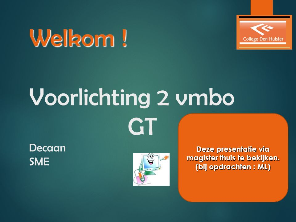 Welkom ! Welkom ! Voorlichting 2 vmbo GT Decaan SME Deze presentatie via magister thuis te bekijken. (bij opdrachten : ML)