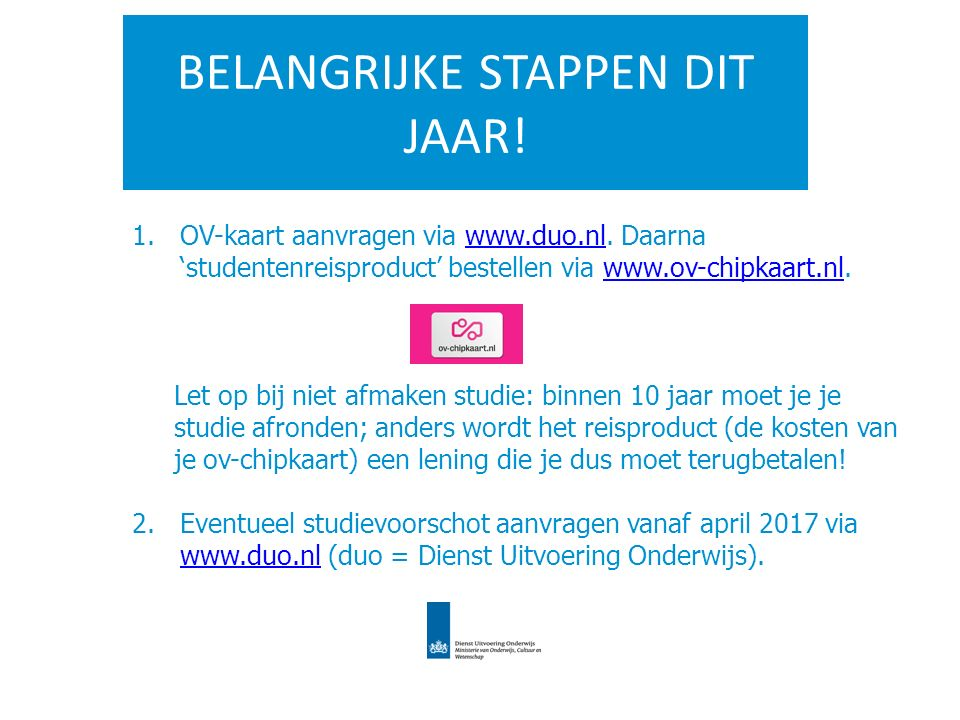 BELANGRIJKE STAPPEN DIT JAAR! 1.OV-kaart aanvragen via www.duo.nl. Daarna 'studentenreisproduct' bestellen via www.ov-chipkaart.nl.www.duo.nlwww.ov-ch