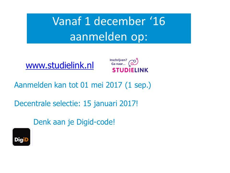 Vanaf 1 december '16 aanmelden op: www.studielink.nl Aanmelden kan tot 01 mei 2017 (1 sep.) Decentrale selectie: 15 januari 2017! Denk aan je Digid-co