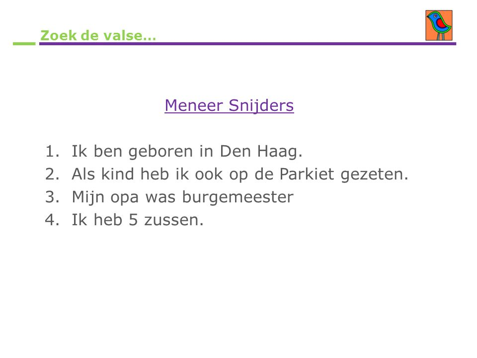 Zoek de valse… Meneer Snijders 1.Ik ben geboren in Den Haag. 2.Als kind heb ik ook op de Parkiet gezeten. 3.Mijn opa was burgemeester 4.Ik heb 5 zusse
