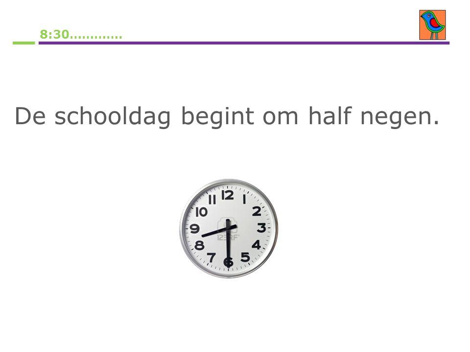 8:30…………. De schooldag begint om half negen.