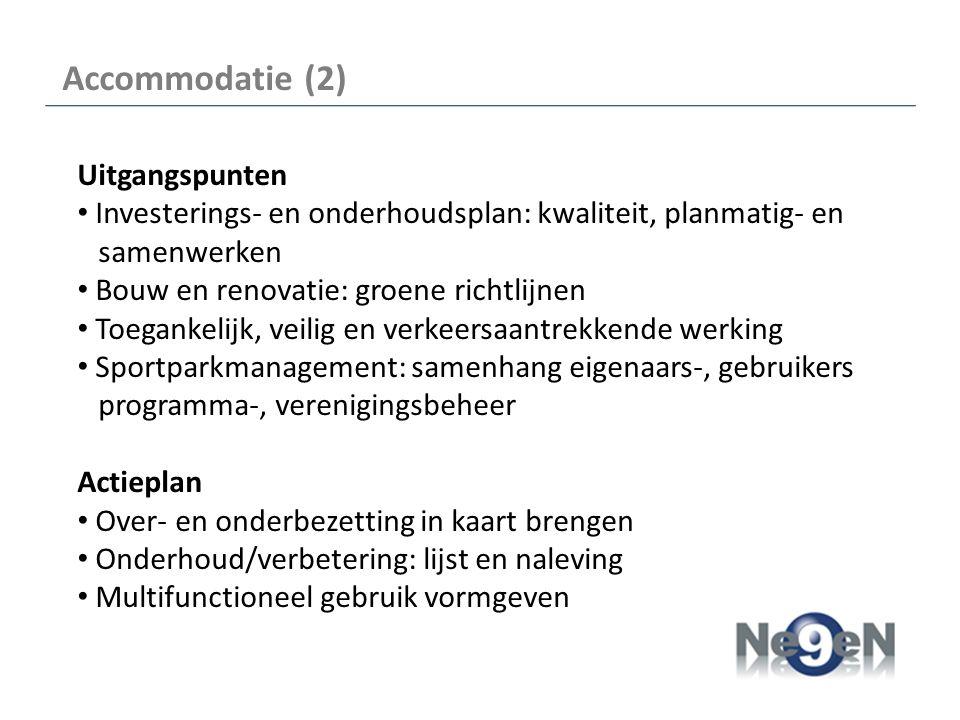Accommodatie (2) Uitgangspunten Investerings- en onderhoudsplan: kwaliteit, planmatig- en samenwerken Bouw en renovatie: groene richtlijnen Toegankelijk, veilig en verkeersaantrekkende werking Sportparkmanagement: samenhang eigenaars-, gebruikers programma-, verenigingsbeheer Actieplan Over- en onderbezetting in kaart brengen Onderhoud/verbetering: lijst en naleving Multifunctioneel gebruik vormgeven