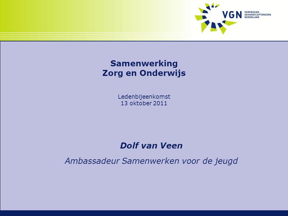Samenwerking Zorg en Onderwijs Ledenbijeenkomst 13 oktober 2011 Dolf van Veen Ambassadeur Samenwerken voor de jeugd