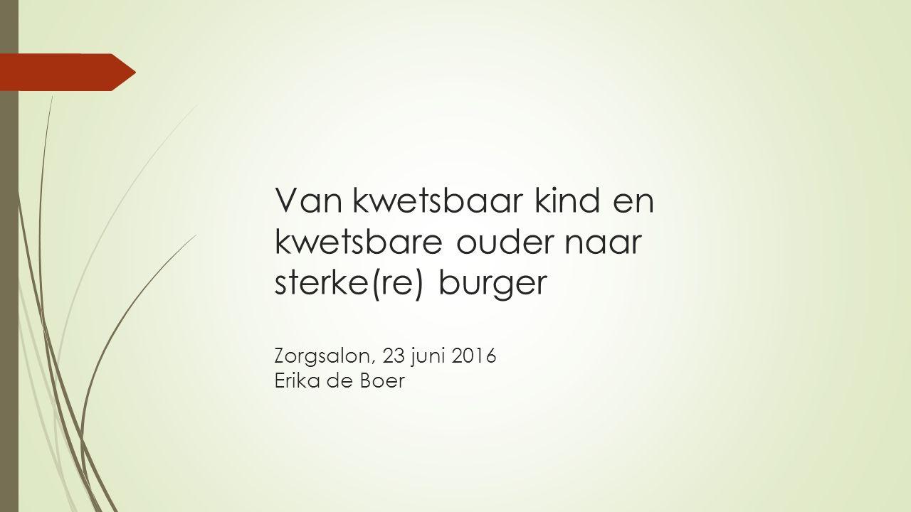 Van kwetsbaar kind en kwetsbare ouder naar sterke(re) burger Zorgsalon, 23 juni 2016 Erika de Boer