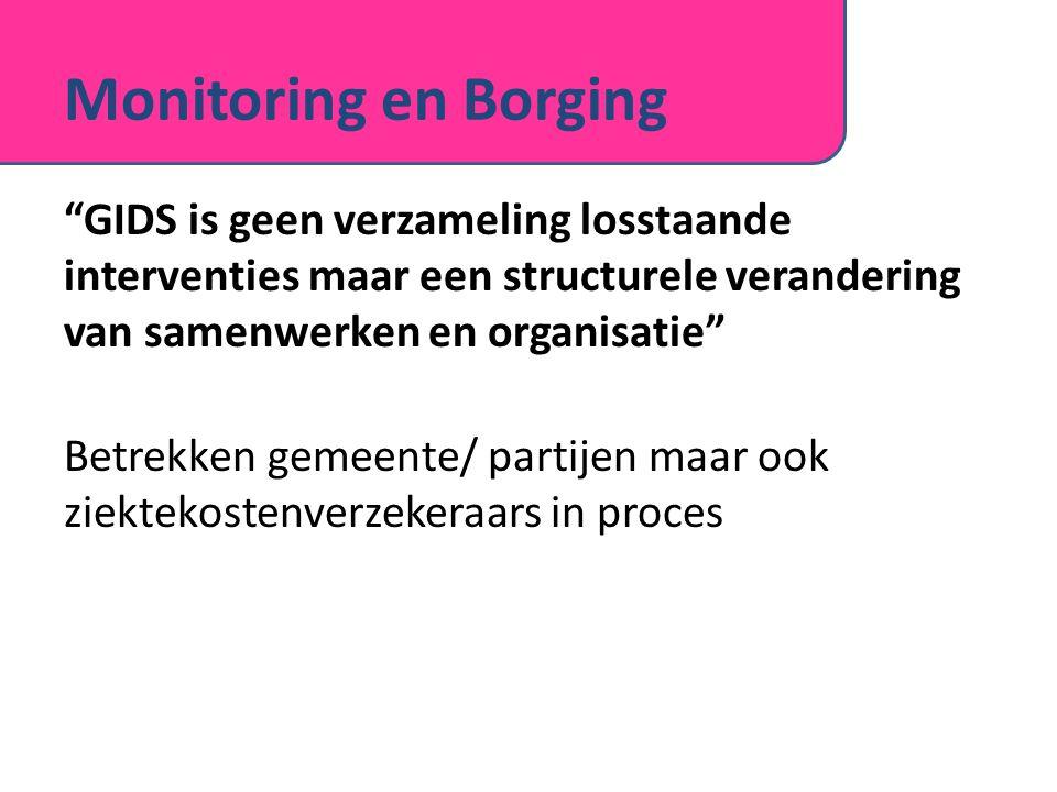 Monitoring en Borging GIDS is geen verzameling losstaande interventies maar een structurele verandering van samenwerken en organisatie Betrekken gemeente/ partijen maar ook ziektekostenverzekeraars in proces