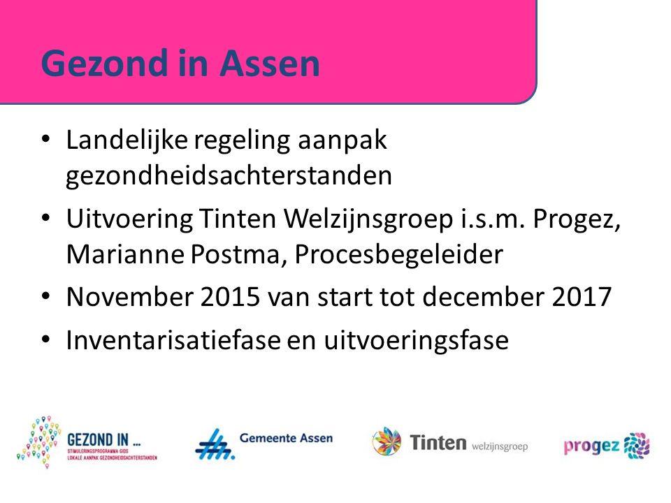 Gezond in Assen Landelijke regeling aanpak gezondheidsachterstanden Uitvoering Tinten Welzijnsgroep i.s.m. Progez, Marianne Postma, Procesbegeleider N