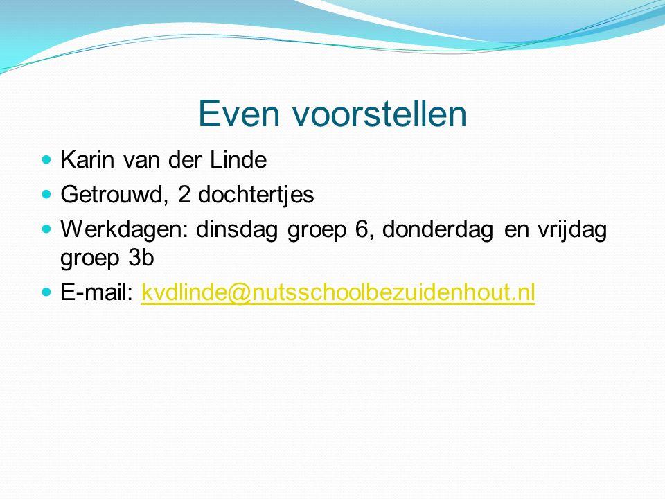 Even voorstellen Karin van der Linde Getrouwd, 2 dochtertjes Werkdagen: dinsdag groep 6, donderdag en vrijdag groep 3b E-mail: kvdlinde@nutsschoolbezuidenhout.nlkvdlinde@nutsschoolbezuidenhout.nl