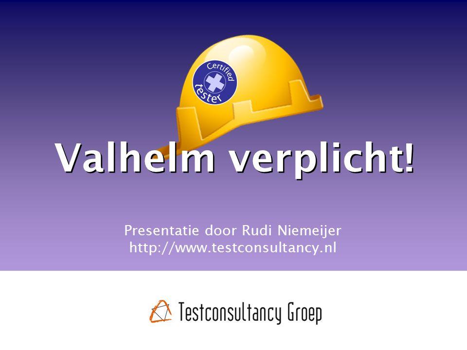 Valhelm verplicht! Presentatie door Rudi Niemeijer http://www.testconsultancy.nl
