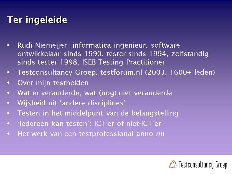 Ter ingeleide  Rudi Niemeijer: informatica ingenieur, software ontwikkelaar sinds 1990, tester sinds 1994, zelfstandig sinds tester 1998, ISEB Testin