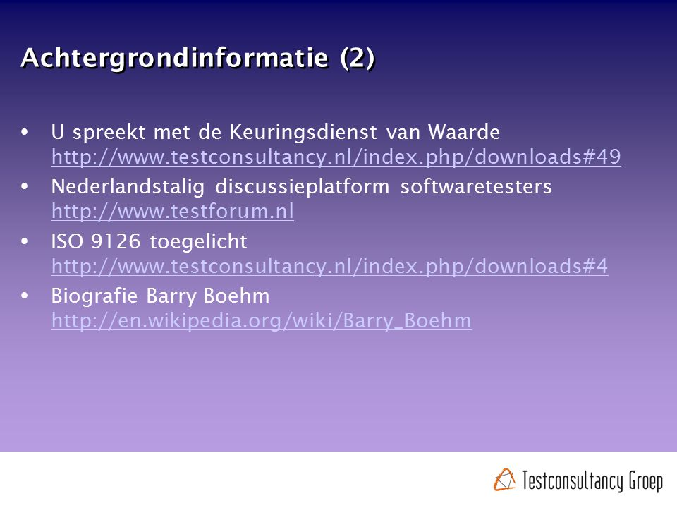 Achtergrondinformatie (2)  U spreekt met de Keuringsdienst van Waarde http://www.testconsultancy.nl/index.php/downloads#49 http://www.testconsultancy.nl/index.php/downloads#49  Nederlandstalig discussieplatform softwaretesters http://www.testforum.nl http://www.testforum.nl  ISO 9126 toegelicht http://www.testconsultancy.nl/index.php/downloads#4 http://www.testconsultancy.nl/index.php/downloads#4  Biografie Barry Boehm http://en.wikipedia.org/wiki/Barry_Boehm http://en.wikipedia.org/wiki/Barry_Boehm