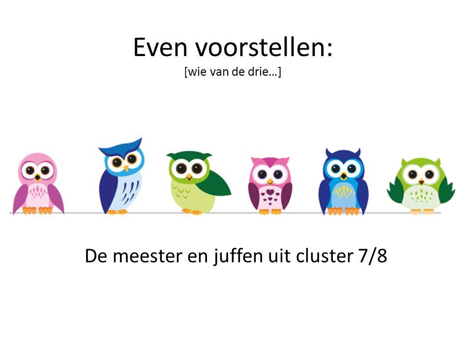 De meester en juffen uit cluster 7/8 Even voorstellen: [wie van de drie…]