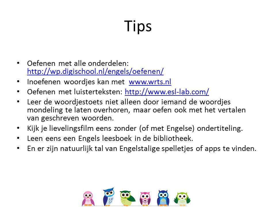 Tips Oefenen met alle onderdelen: http://wp.digischool.nl/engels/oefenen/ http://wp.digischool.nl/engels/oefenen/ Inoefenen woordjes kan met www.wrts.nlwww.wrts.nl Oefenen met luisterteksten: http://www.esl-lab.com/http://www.esl-lab.com/ Leer de woordjestoets niet alleen door iemand de woordjes mondeling te laten overhoren, maar oefen ook met het vertalen van geschreven woorden.