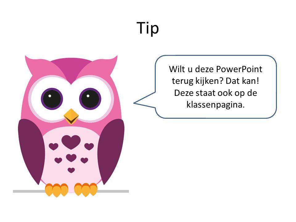 Tip Wilt u deze PowerPoint terug kijken Dat kan! Deze staat ook op de klassenpagina.