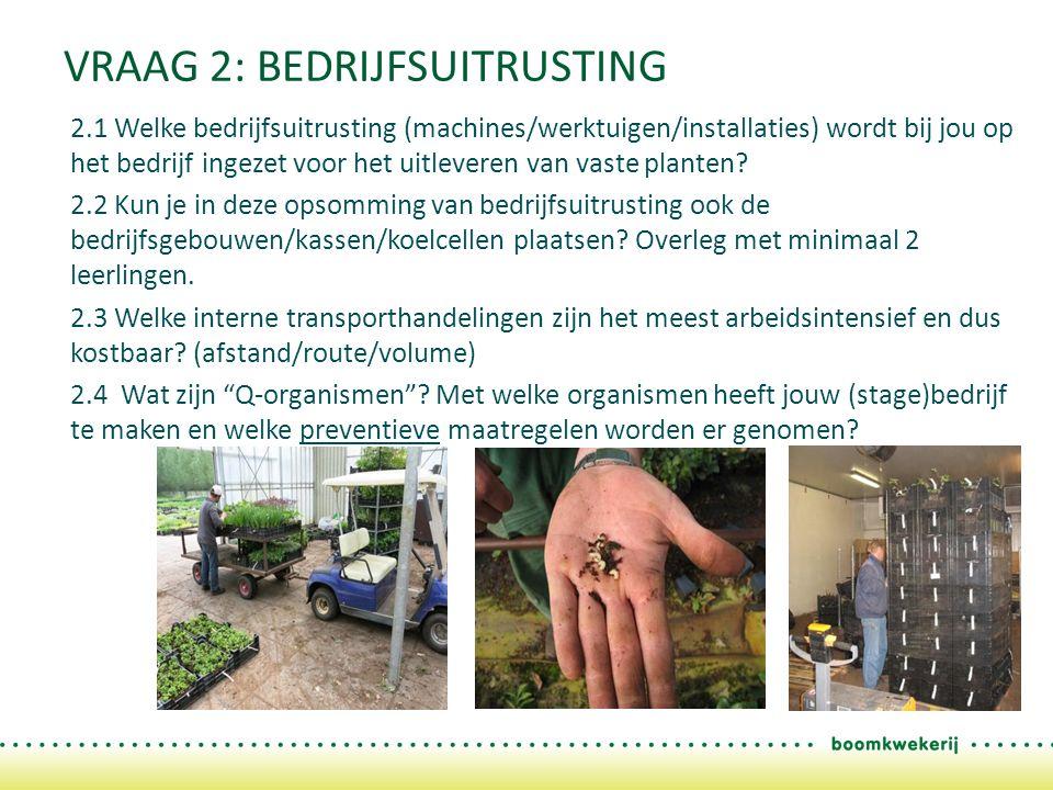 VRAAG 2: BEDRIJFSUITRUSTING 2.1 Welke bedrijfsuitrusting (machines/werktuigen/installaties) wordt bij jou op het bedrijf ingezet voor het uitleveren van vaste planten.