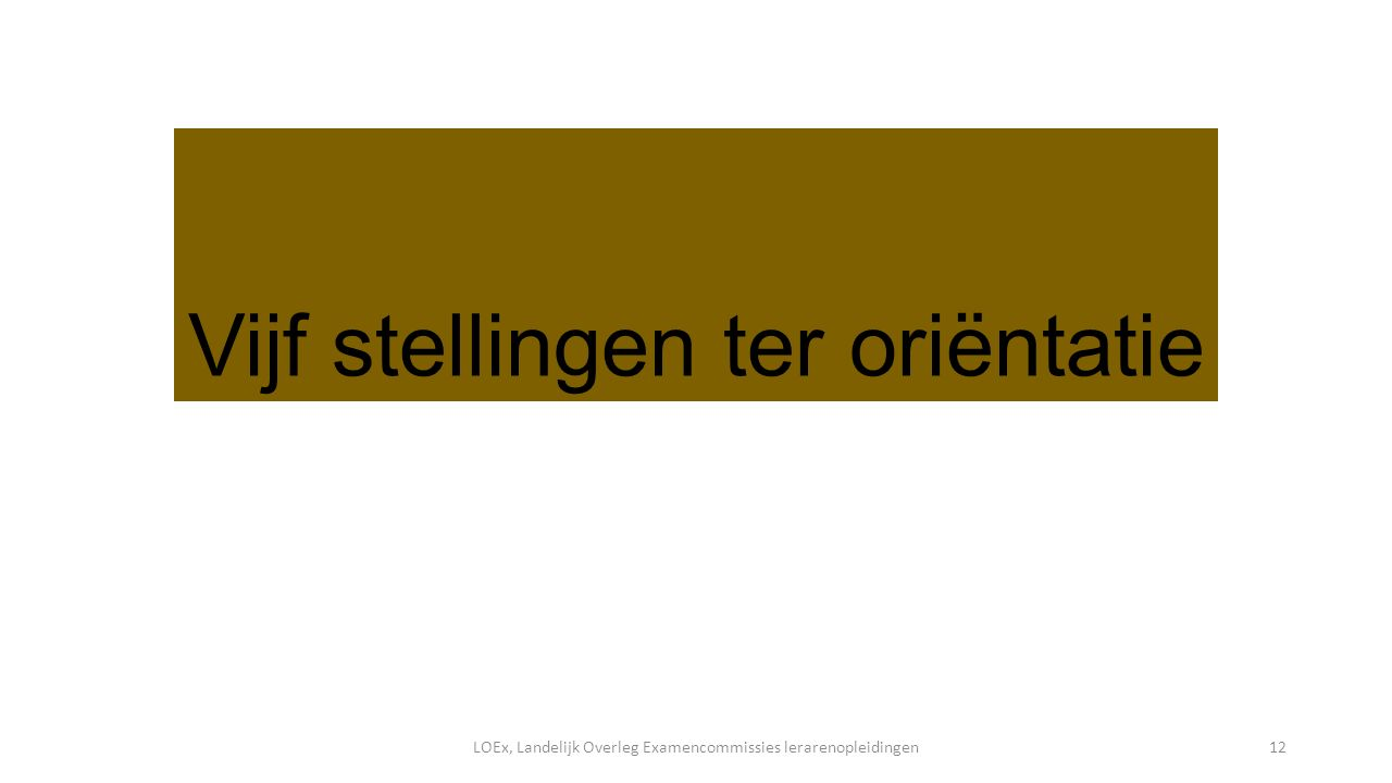 Vijf stellingen ter oriëntatie LOEx, Landelijk Overleg Examencommissies lerarenopleidingen12