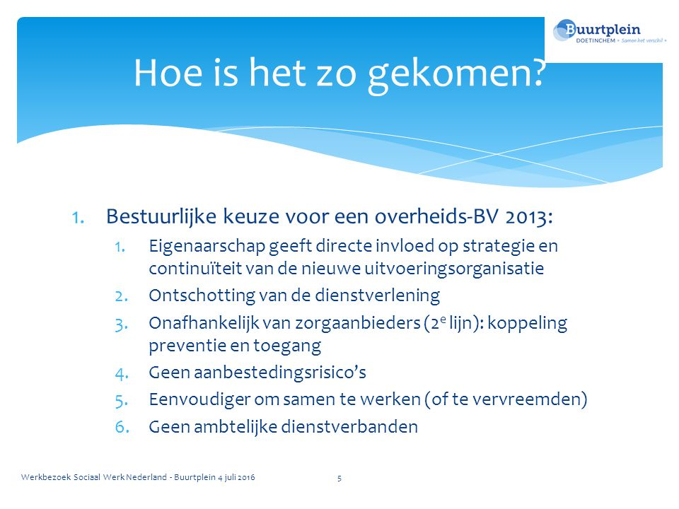 1.Bestuurlijke keuze voor een overheids-BV 2013: 1.Eigenaarschap geeft directe invloed op strategie en continuïteit van de nieuwe uitvoeringsorganisatie 2.Ontschotting van de dienstverlening 3.Onafhankelijk van zorgaanbieders (2 e lijn): koppeling preventie en toegang 4.Geen aanbestedingsrisico's 5.Eenvoudiger om samen te werken (of te vervreemden) 6.Geen ambtelijke dienstverbanden Hoe is het zo gekomen.