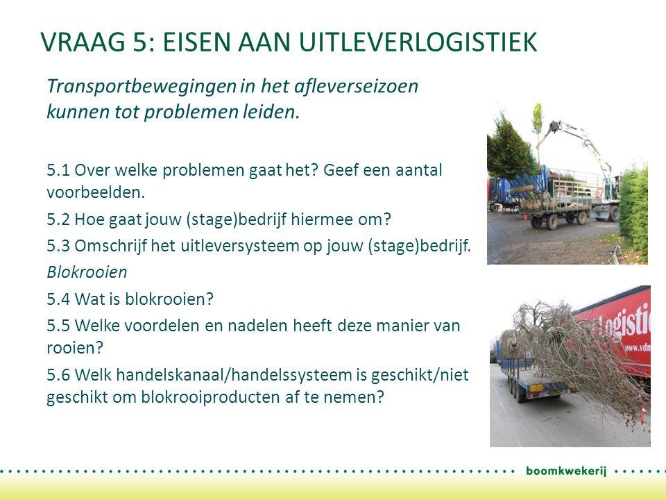 VRAAG 5: EISEN AAN UITLEVERLOGISTIEK Transportbewegingen in het afleverseizoen kunnen tot problemen leiden. 5.1 Over welke problemen gaat het? Geef ee