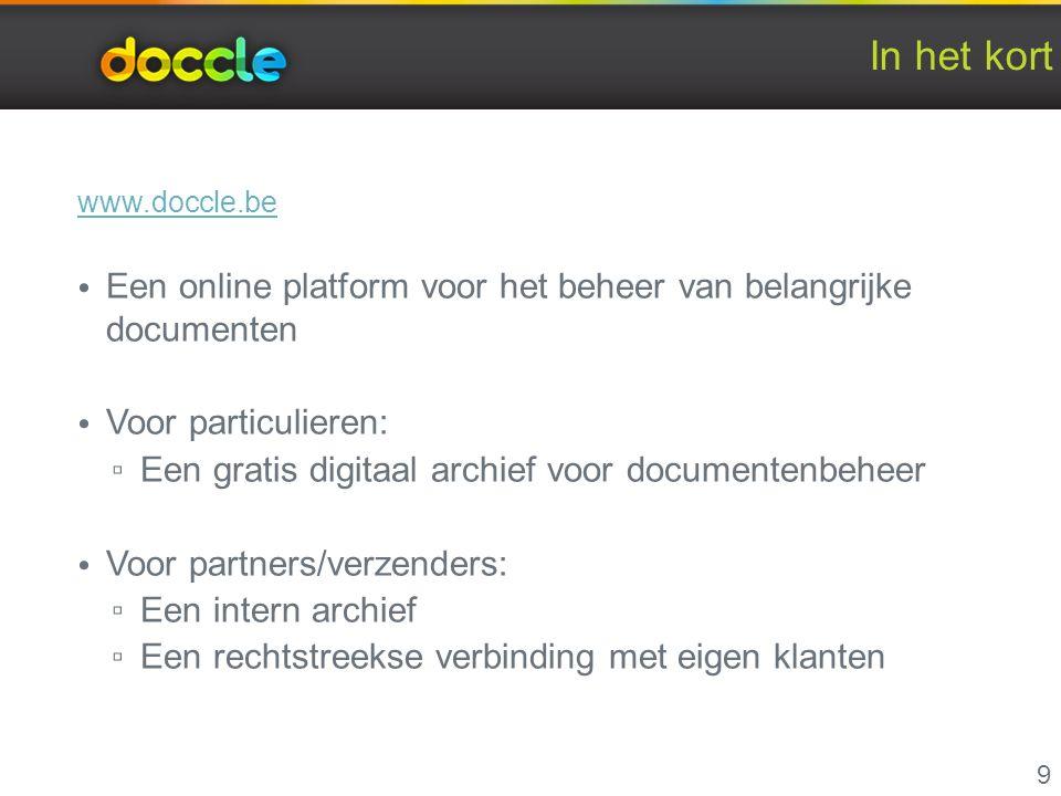 In het kort www.doccle.be Een online platform voor het beheer van belangrijke documenten Voor particulieren: ▫ Een gratis digitaal archief voor documentenbeheer Voor partners/verzenders: ▫ Een intern archief ▫ Een rechtstreekse verbinding met eigen klanten 9