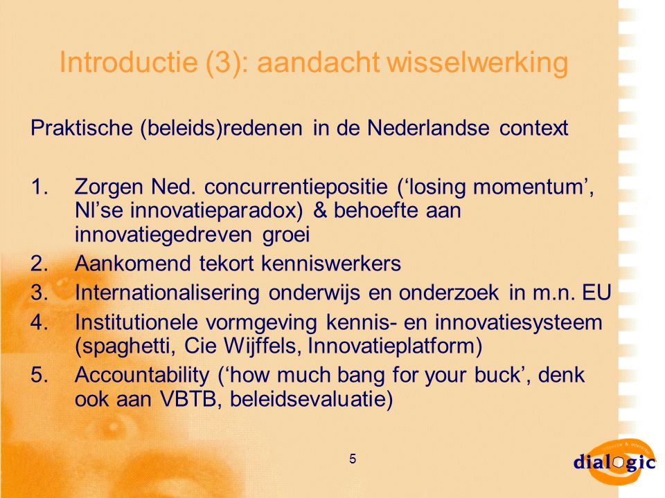 5 Introductie (3): aandacht wisselwerking Praktische (beleids)redenen in de Nederlandse context 1.Zorgen Ned. concurrentiepositie ('losing momentum',
