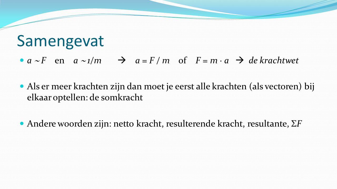 Samengevat a  F en a  1/m  a = F / m of F = m ∙ a  de krachtwet Als er meer krachten zijn dan moet je eerst alle krachten (als vectoren) bij elkaar optellen: de somkracht Andere woorden zijn: netto kracht, resulterende kracht, resultante, ΣF
