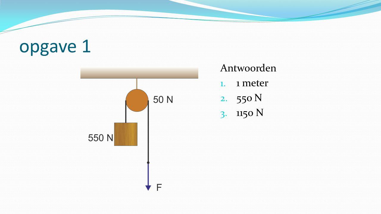 opgave 1 Antwoorden 1. 1 meter 2. 550 N 3. 1150 N