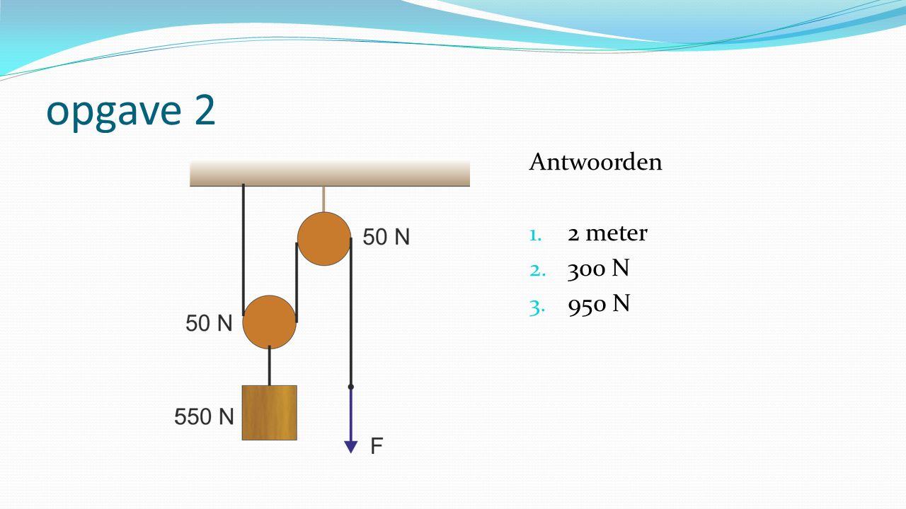 opgave 2 Antwoorden 1. 2 meter 2. 300 N 3. 950 N