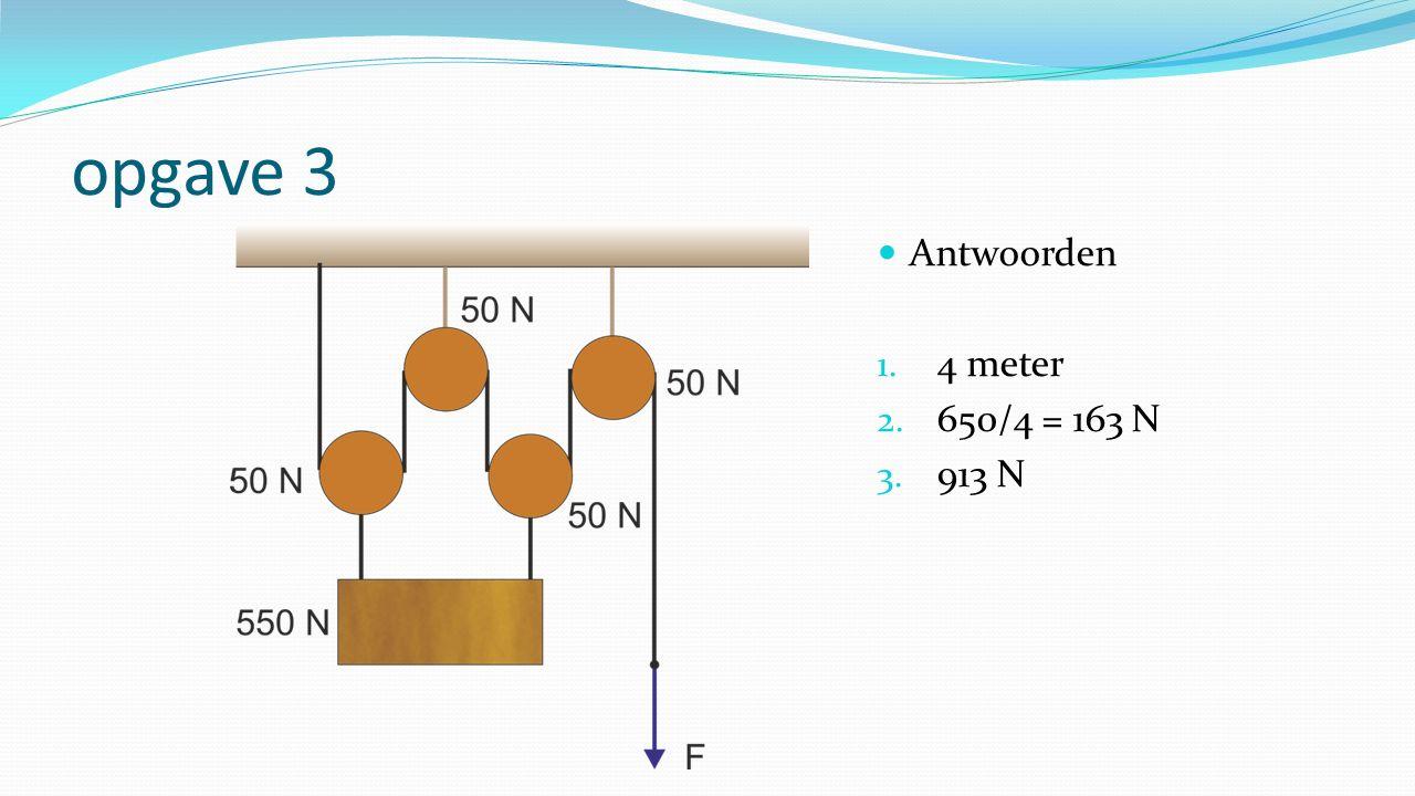 opgave 3 Antwoorden 1. 4 meter 2. 650/4 = 163 N 3. 913 N