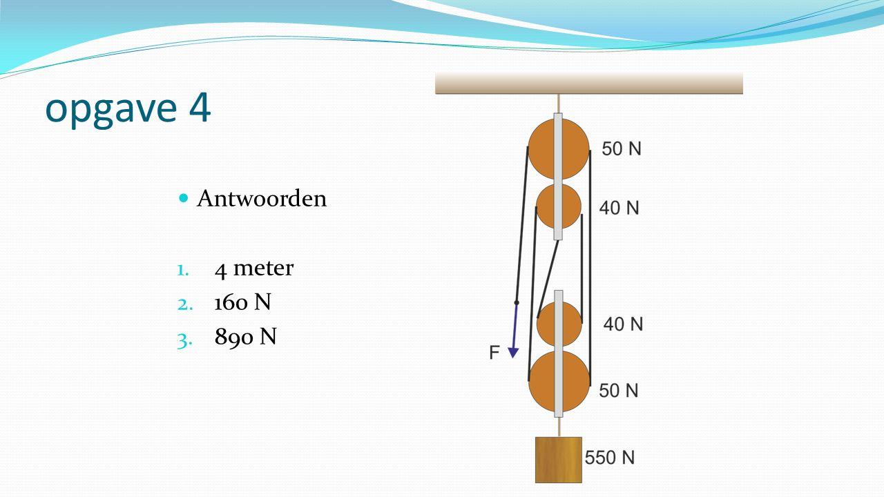 opgave 4 Antwoorden 1. 4 meter 2. 160 N 3. 890 N