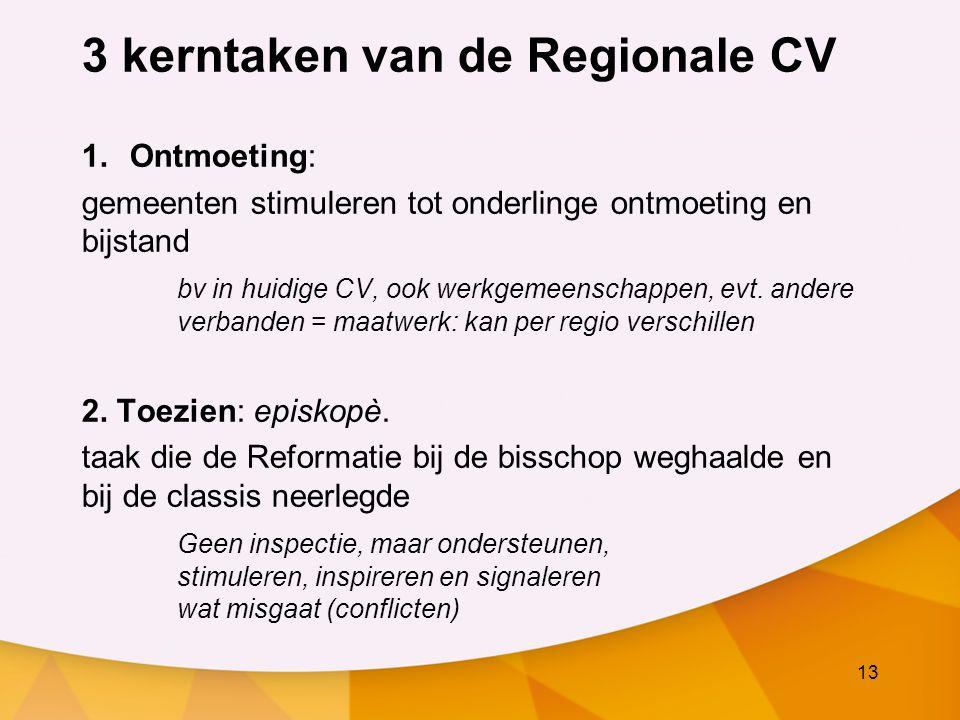 13 3 kerntaken van de Regionale CV 1.Ontmoeting: gemeenten stimuleren tot onderlinge ontmoeting en bijstand bv in huidige CV, ook werkgemeenschappen, evt.