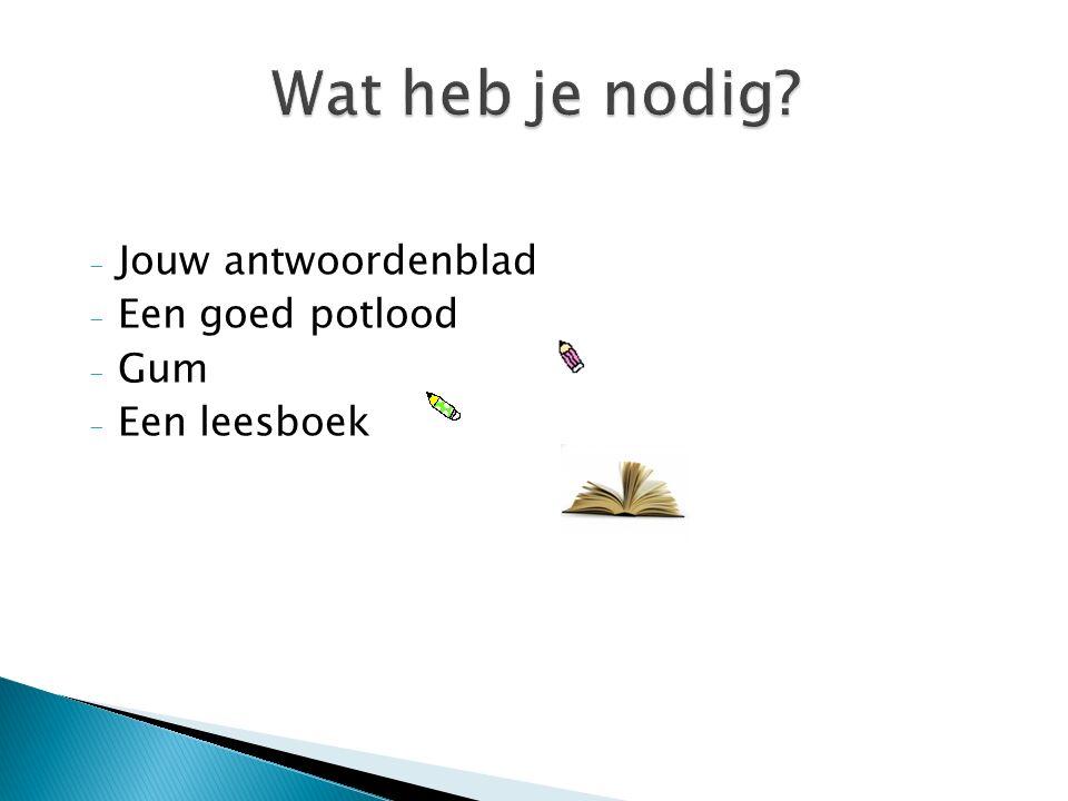 - Jouw antwoordenblad - Een goed potlood - Gum - Een leesboek