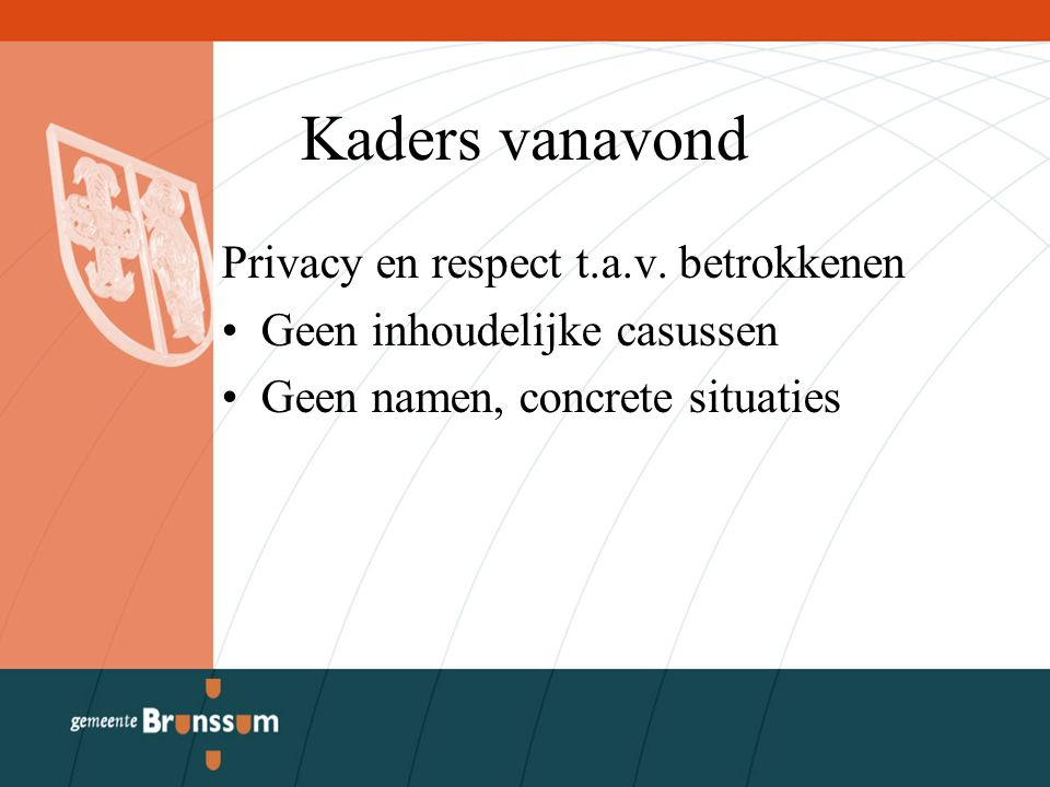 Kaders vanavond Privacy en respect t.a.v. betrokkenen Geen inhoudelijke casussen Geen namen, concrete situaties