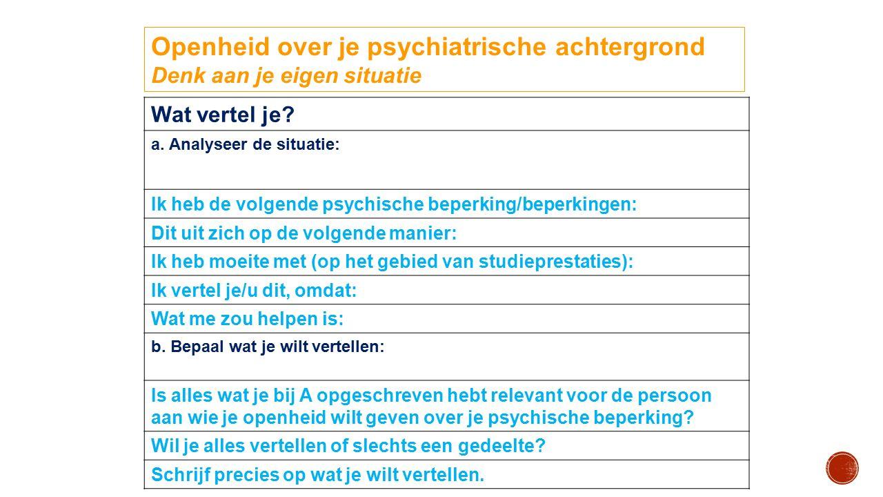 Openheid over je psychiatrische achtergrond Denk aan je eigen situatie Wat vertel je? a. Analyseer de situatie: Ik heb de volgende psychische beperkin