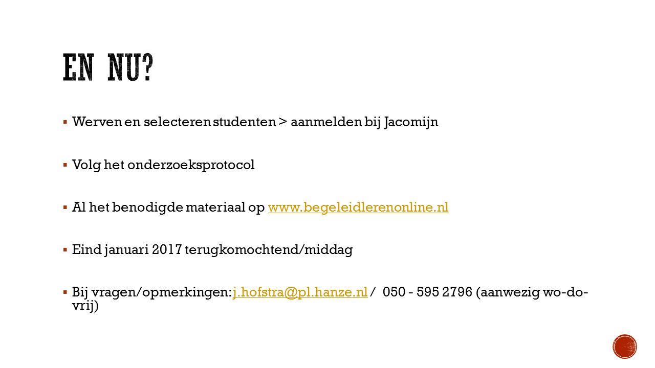  Werven en selecteren studenten > aanmelden bij Jacomijn  Volg het onderzoeksprotocol  Al het benodigde materiaal op www.begeleidlerenonline.nlwww.