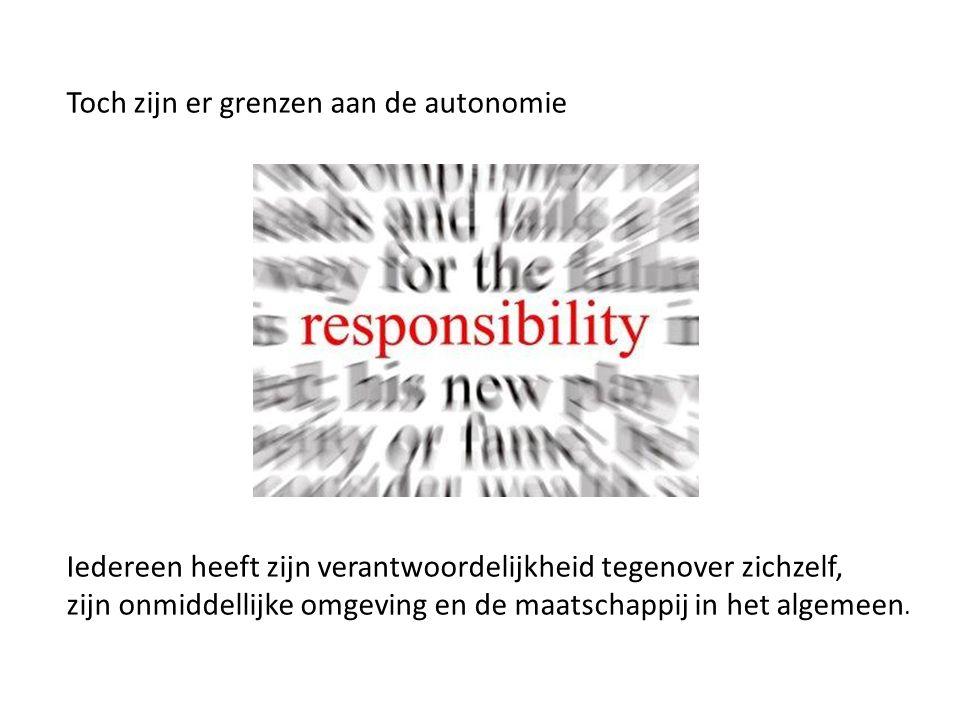 Toch zijn er grenzen aan de autonomie Iedereen heeft zijn verantwoordelijkheid tegenover zichzelf, zijn onmiddellijke omgeving en de maatschappij in het algemeen.