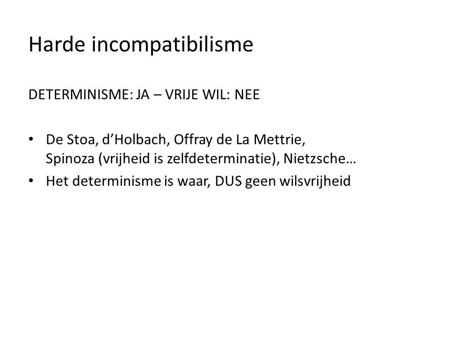 Harde incompatibilisme DETERMINISME: JA – VRIJE WIL: NEE De Stoa, d'Holbach, Offray de La Mettrie, Spinoza (vrijheid is zelfdeterminatie), Nietzsche… Het determinisme is waar, DUS geen wilsvrijheid