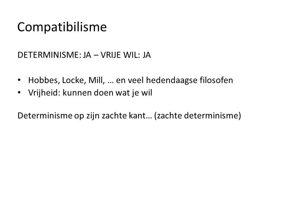 Compatibilisme DETERMINISME: JA - VRIJHEID: JA Hobbes, Locke, Mill Vrijheid: kunnen doen wat je wil (spontaneïteit) (soms wel, soms niet) DETERMINISME: JA – VRIJE WIL: JA Hobbes, Locke, Mill, … en veel hedendaagse filosofen Vrijheid: kunnen doen wat je wil Determinisme op zijn zachte kant… (zachte determinisme)