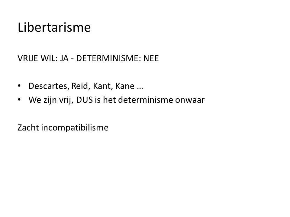 Libertarisme VRIJE WIL: JA - DETERMINISME: NEE Descartes, Reid, Kant, Kane … We zijn vrij, DUS is het determinisme onwaar Zacht incompatibilisme