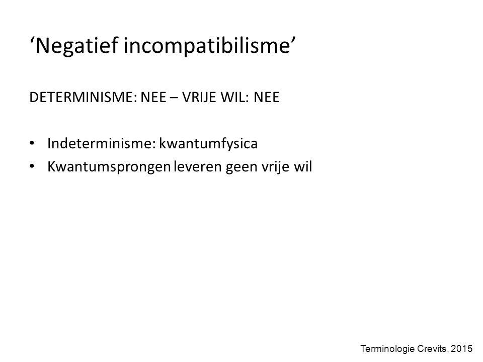 'Negatief incompatibilisme' DETERMINISME: NEE – VRIJE WIL: NEE Indeterminisme: kwantumfysica Kwantumsprongen leveren geen vrije wil Terminologie Crevits, 2015