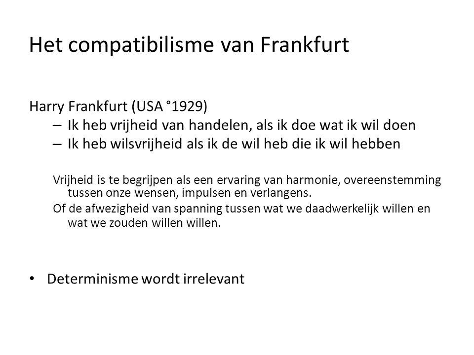 Het compatibilisme van Frankfurt Harry Frankfurt (USA °1929) – Ik heb vrijheid van handelen, als ik doe wat ik wil doen – Ik heb wilsvrijheid als ik de wil heb die ik wil hebben Vrijheid is te begrijpen als een ervaring van harmonie, overeenstemming tussen onze wensen, impulsen en verlangens.