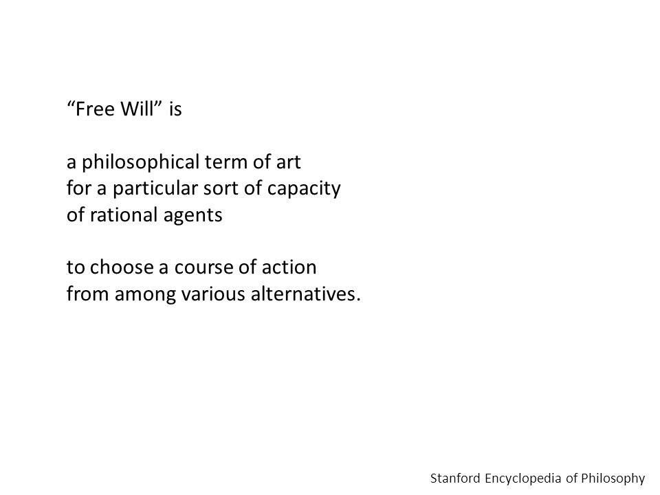 """Free Will"" is a philosophical term of art for a particular sort of capacity of rational agents to choose a course of action from among various altern"