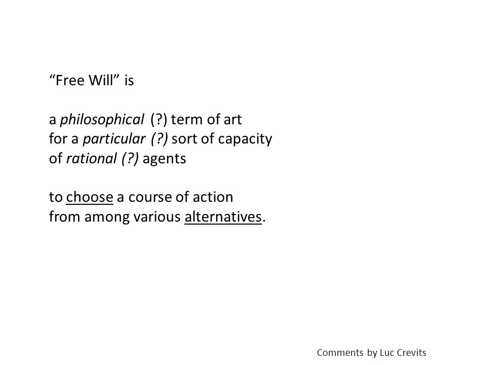 Free Will is a philosophical ( ) term of art for a particular ( ) sort of capacity of rational ( ) agents to choose a course of action from among various alternatives.