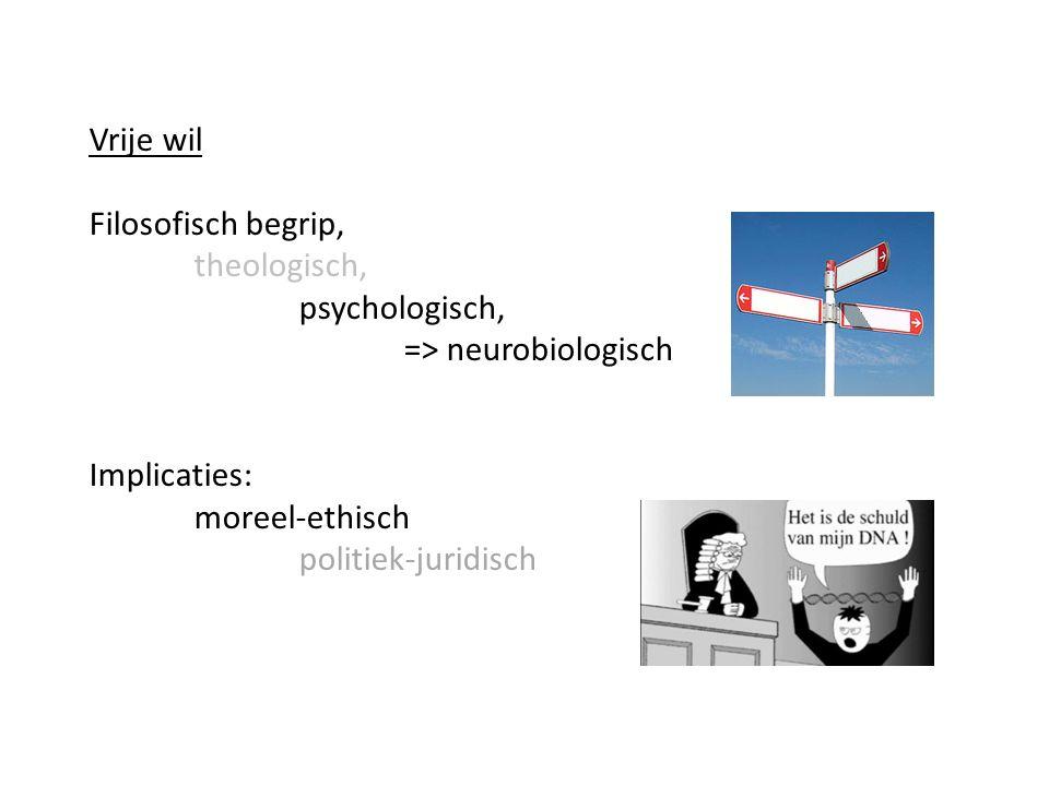 Vrije wil Filosofisch begrip, theologisch, psychologisch, => neurobiologisch Implicaties: moreel-ethisch politiek-juridisch