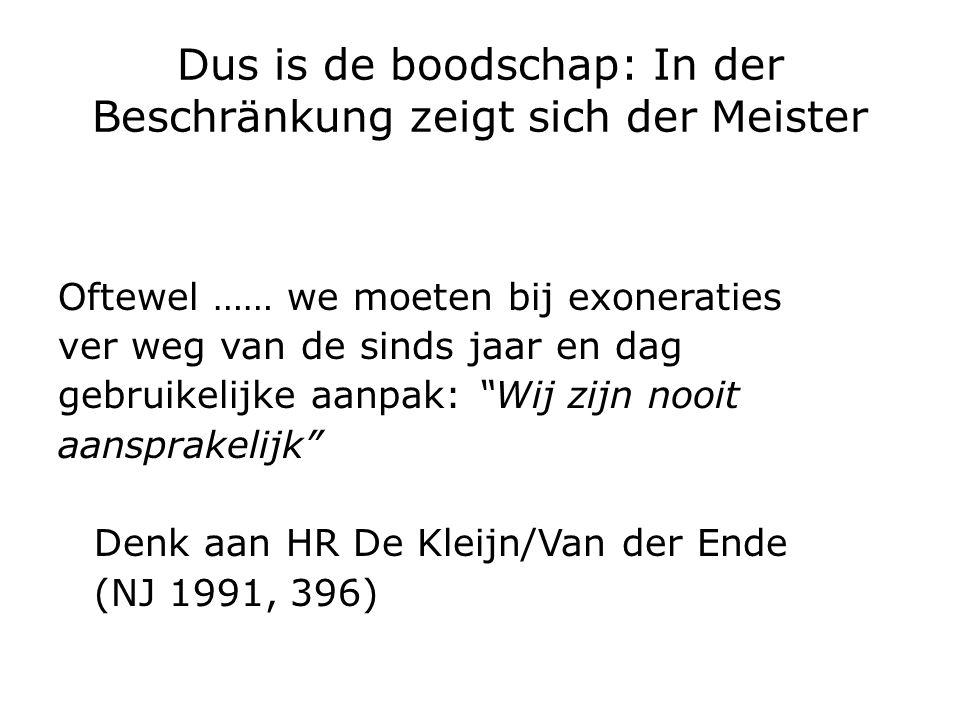 Dus is de boodschap: In der Beschränkung zeigt sich der Meister Oftewel …… we moeten bij exoneraties ver weg van de sinds jaar en dag gebruikelijke aanpak: Wij zijn nooit aansprakelijk Denk aan HR De Kleijn/Van der Ende (NJ 1991, 396)