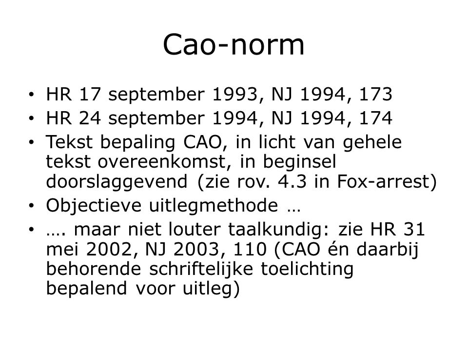 Cao-norm HR 17 september 1993, NJ 1994, 173 HR 24 september 1994, NJ 1994, 174 Tekst bepaling CAO, in licht van gehele tekst overeenkomst, in beginsel doorslaggevend (zie rov.
