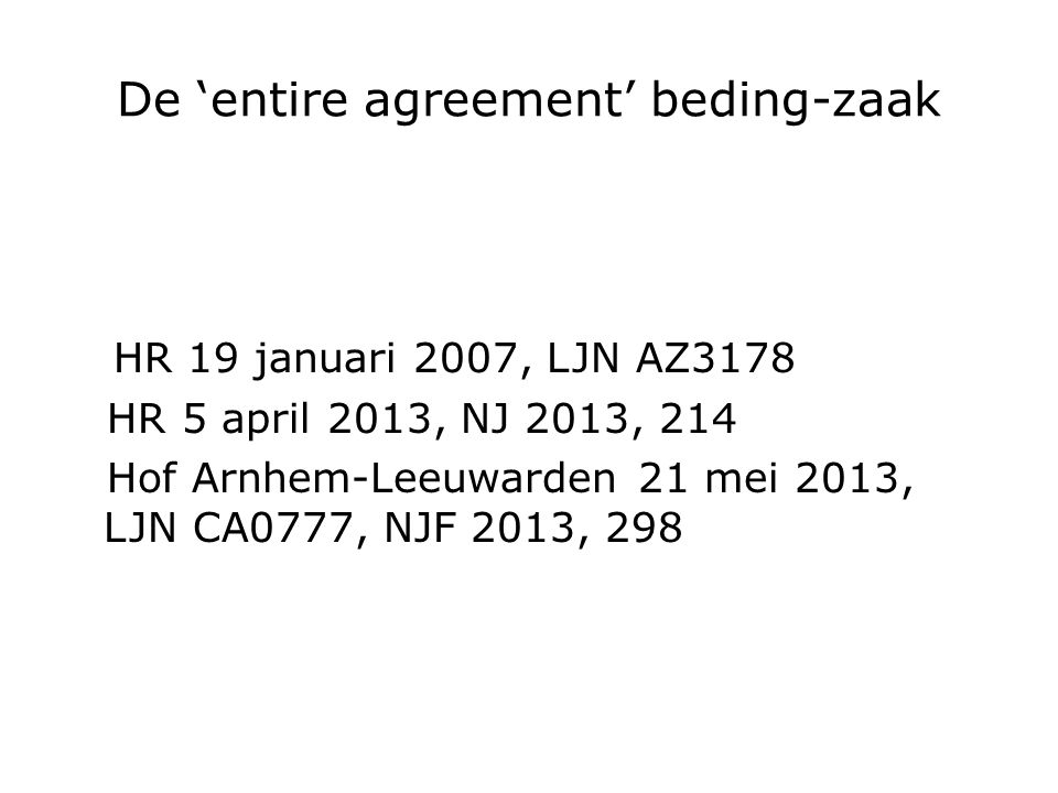 De 'entire agreement' beding-zaak HR 19 januari 2007, LJN AZ3178 HR 5 april 2013, NJ 2013, 214 Hof Arnhem-Leeuwarden 21 mei 2013, LJN CA0777, NJF 2013, 298