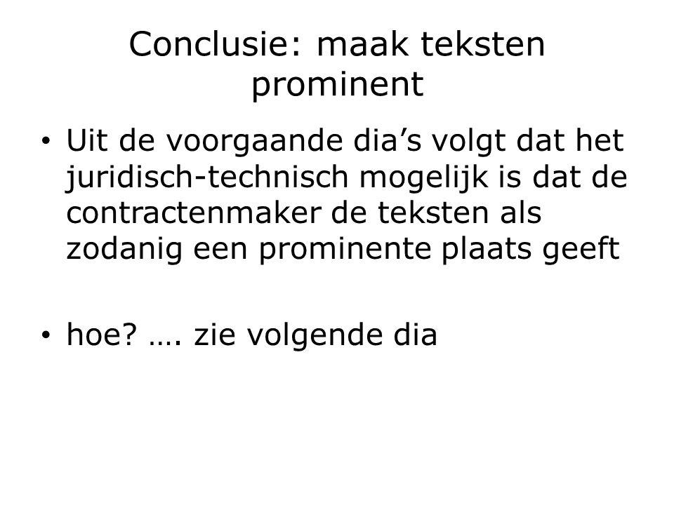 Conclusie: maak teksten prominent Uit de voorgaande dia's volgt dat het juridisch-technisch mogelijk is dat de contractenmaker de teksten als zodanig een prominente plaats geeft hoe.