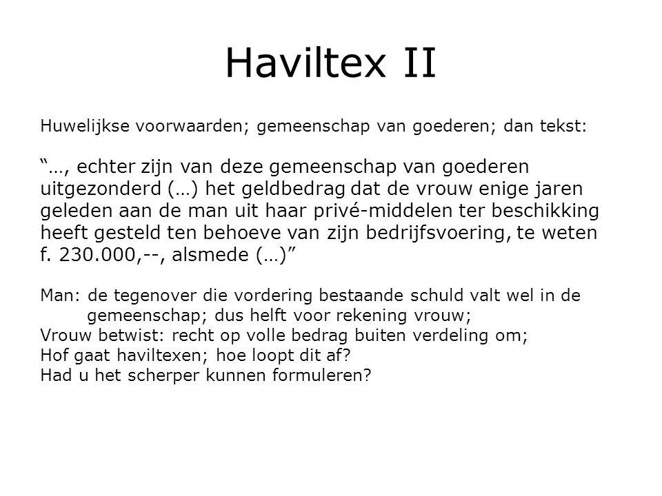 Haviltex II Huwelijkse voorwaarden; gemeenschap van goederen; dan tekst: …, echter zijn van deze gemeenschap van goederen uitgezonderd (…) het geldbedrag dat de vrouw enige jaren geleden aan de man uit haar privé-middelen ter beschikking heeft gesteld ten behoeve van zijn bedrijfsvoering, te weten f.