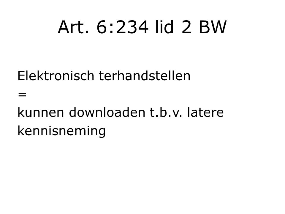 Art. 6:234 lid 2 BW Elektronisch terhandstellen = kunnen downloaden t.b.v. latere kennisneming